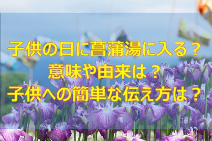 子供の日に菖蒲湯に入る意味や由来は?子供への簡単な伝え方は?